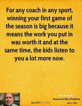 Kevin Kelly  - For any coach in any sport, winning your first game of the season is big because it means the work you put in was worth it and at the same time, the kids listen to you a lot more now.