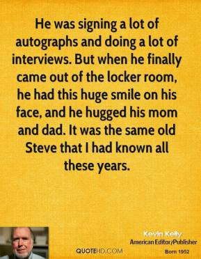 Kevin Kelly  - He was signing a lot of autographs and doing a lot of interviews. But when he finally came out of the locker room, he had this huge smile on his face, and he hugged his mom and dad. It was the same old Steve that I had known all these years.