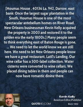 Kevin Kelly  - [Houmas House , 40136 La. 942, Darrow, east bank: Once the largest sugar plantation in the South, Houmas House is one of the most spectacular antebellum homes on River Road. New Orleans businessman Kevin Kelly acquired the property in 2003 and restored it to the golden era the early 1800s.] Many people seem to think everything east of Baton Rouge is gone, ... We need to let the world know we are still here. We need to let New Orleans people know we have a great restaurant, Latil's Landing. Our wine cellar has a 500-label collection. Water cisterns were converted to wine cellars. We placed dining tables in them and people can now have romantic dining there.