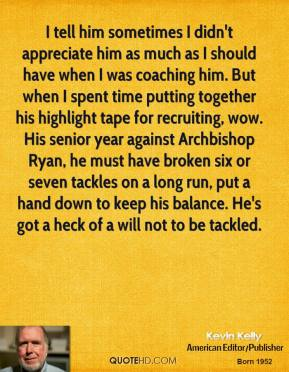 I tell him sometimes I didn't appreciate him as much as I should have when I was coaching him. But when I spent time putting together his highlight tape for recruiting, wow. His senior year against Archbishop Ryan, he must have broken six or seven tackles on a long run, put a hand down to keep his balance. He's got a heck of a will not to be tackled.
