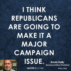 Kevin Kelly  - I think Republicans are going to make it a major campaign issue.