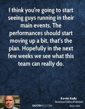 Kevin Kelly  - I think you're going to start seeing guys running in their main events. The performances should start moving up a bit, that's the plan. Hopefully in the next few weeks we see what this team can really do.