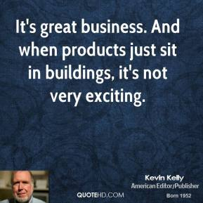 It's great business. And when products just sit in buildings, it's not very exciting.