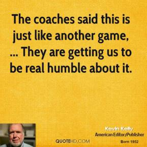 Kevin Kelly  - The coaches said this is just like another game, ... They are getting us to be real humble about it.