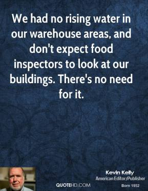 We had no rising water in our warehouse areas, and don't expect food inspectors to look at our buildings. There's no need for it.