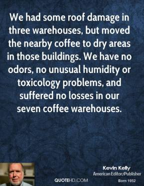We had some roof damage in three warehouses, but moved the nearby coffee to dry areas in those buildings. We have no odors, no unusual humidity or toxicology problems, and suffered no losses in our seven coffee warehouses.