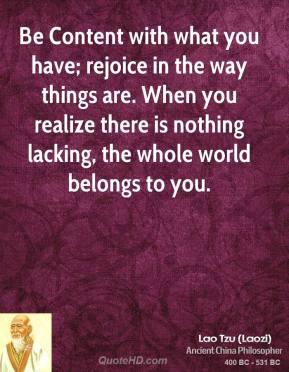 Lao Tzu - Be Content with what you have; rejoice in the way things are. When you realize there is nothing lacking, the whole world belongs to you.