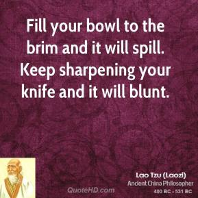 Lao Tzu - Fill your bowl to the brim and it will spill. Keep sharpening your knife and it will blunt.