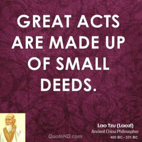 Lao Tzu - Great acts are made up of small deeds.