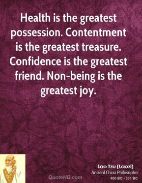 Lao Tzu - Health is the greatest possession. Contentment is the greatest treasure. Confidence is the greatest friend. Non-being is the greatest joy.