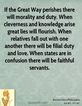 Lao Tzu - If the Great Way perishes there will morality and duty. When cleverness and knowledge arise great lies will flourish. When relatives fall out with one another there will be filial duty and love. When states are in confusion there will be faithful servants.