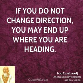 Lao Tzu - If you do not change direction, you may end up where you are heading.
