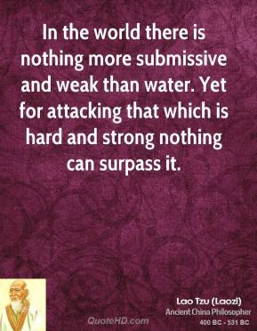 Lao Tzu - In the world there is nothing more submissive and weak than water. Yet for attacking that which is hard and strong nothing can surpass it.