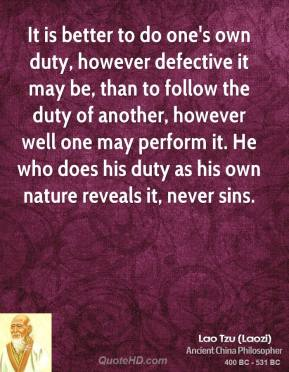 Lao Tzu - It is better to do one's own duty, however defective it may be, than to follow the duty of another, however well one may perform it. He who does his duty as his own nature reveals it, never sins.