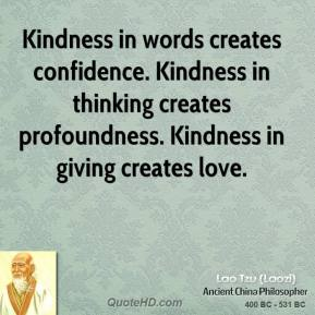Lao Tzu - Kindness in words creates confidence. Kindness in thinking creates profoundness. Kindness in giving creates love.