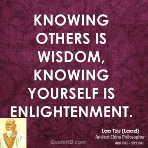 Lao Tzu - Knowing others is wisdom, knowing yourself is Enlightenment.