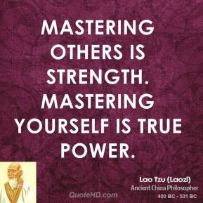 Lao Tzu - Mastering others is strength. Mastering yourself is true power.
