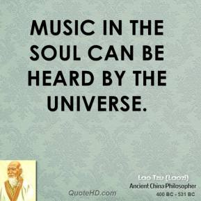 Lao Tzu - Music in the soul can be heard by the universe.