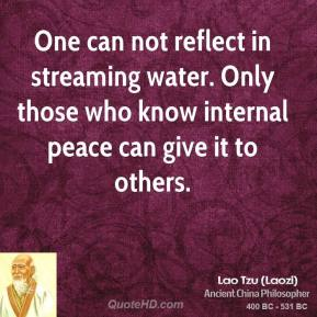 Lao Tzu - One can not reflect in streaming water. Only those who know internal peace can give it to others.