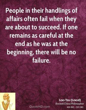 People in their handlings of affairs often fail when they are about to succeed. If one remains as careful at the end as he was at the beginning, there will be no failure.