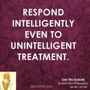 Respond intelligently even to unintelligent treatment.
