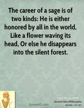 Lao Tzu - The career of a sage is of two kinds: He is either honored by all in the world, Like a flower waving its head, Or else he disappears into the silent forest.