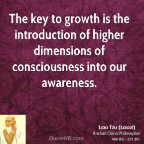 Lao Tzu - The key to growth is the introduction of higher dimensions of consciousness into our awareness.