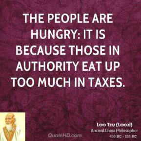 Lao Tzu - The people are hungry: It is because those in authority eat up too much in taxes.