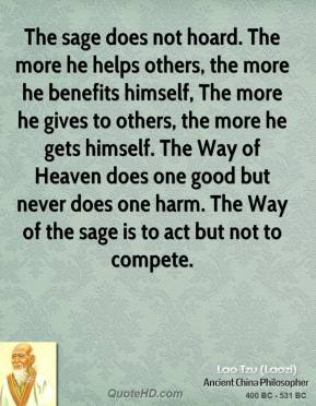 Lao Tzu - The sage does not hoard. The more he helps others, the more he benefits himself, The more he gives to others, the more he gets himself. The Way of Heaven does one good but never does one harm. The Way of the sage is to act but not to compete.