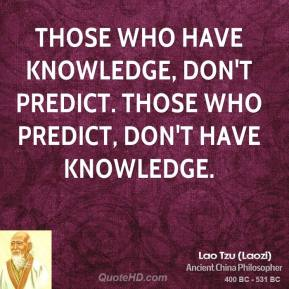 Lao Tzu - Those who have knowledge, don't predict. Those who predict, don't have knowledge.