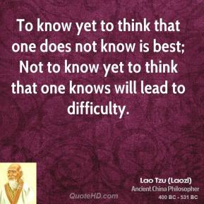 Lao Tzu - To know yet to think that one does not know is best; Not to know yet to think that one knows will lead to difficulty.