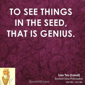 Lao Tzu - To see things in the seed, that is genius.