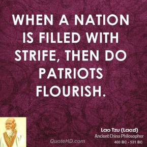 Lao Tzu - When a nation is filled with strife, then do patriots flourish.