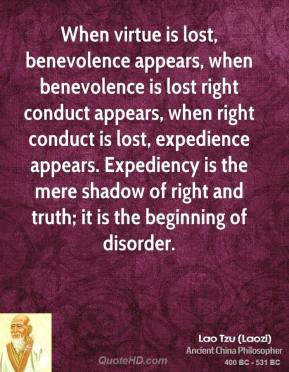 Lao Tzu - When virtue is lost, benevolence appears, when benevolence is lost right conduct appears, when right conduct is lost, expedience appears. Expediency is the mere shadow of right and truth; it is the beginning of disorder.