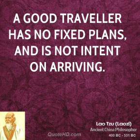Lao Tzu  - A good traveller has no fixed plans, and is not intent on arriving.