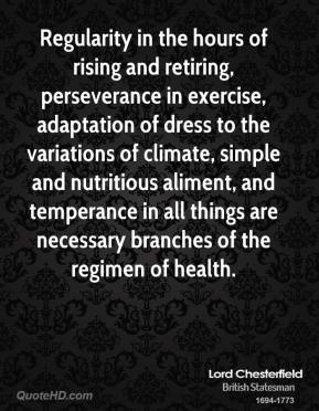 Regularity in the hours of rising and retiring, perseverance in exercise, adaptation of dress to the variations of climate, simple and nutritious aliment, and temperance in all things are necessary branches of the regimen of health.