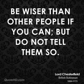 Lord Chesterfield  - Be wiser than other people if you can; but do not tell them so.