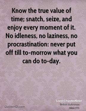 Lord Chesterfield  - Know the true value of time; snatch, seize, and enjoy every moment of it. No idleness, no laziness, no procrastination: never put off till to-morrow what you can do to-day.