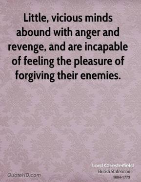 Lord Chesterfield  - Little, vicious minds abound with anger and revenge, and are incapable of feeling the pleasure of forgiving their enemies.
