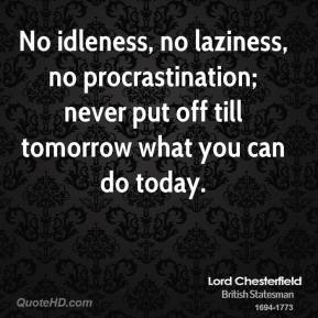 Lord Chesterfield  - No idleness, no laziness, no procrastination; never put off till tomorrow what you can do today.