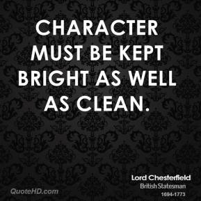 Lord Chesterfield - Character must be kept bright as well as clean.