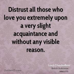 Lord Chesterfield - Distrust all those who love you extremely upon a very slight acquaintance and without any visible reason.