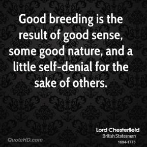 Lord Chesterfield - Good breeding is the result of good sense, some good nature, and a little self-denial for the sake of others.