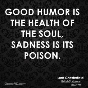 Lord Chesterfield - Good humor is the health of the soul, sadness is its poison.