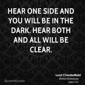 Lord Chesterfield - Hear one side and you will be in the dark. Hear both and all will be clear.