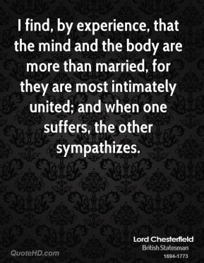 Lord Chesterfield - I find, by experience, that the mind and the body are more than married, for they are most intimately united; and when one suffers, the other sympathizes.