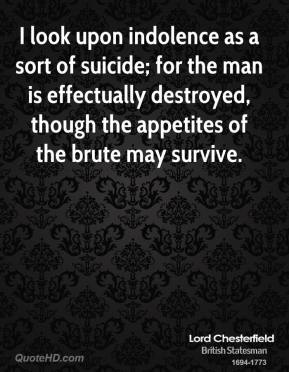 Lord Chesterfield - I look upon indolence as a sort of suicide; for the man is effectually destroyed, though the appetites of the brute may survive.