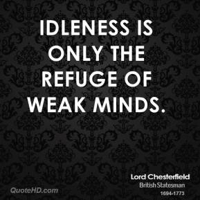 Lord Chesterfield - Idleness is only the refuge of weak minds.