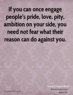 Lord Chesterfield - If you can once engage people's pride, love, pity, ambition on your side, you need not fear what their reason can do against you.