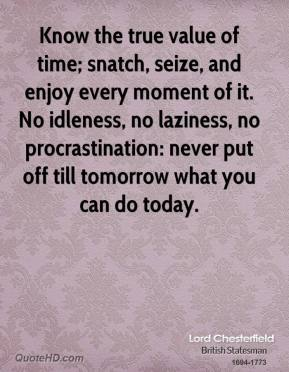 Lord Chesterfield - Know the true value of time; snatch, seize, and enjoy every moment of it. No idleness, no laziness, no procrastination: never put off till tomorrow what you can do today.